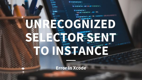 "Fixing ""Unrecognized Selector Sent To Instance"" Error In Xcode"