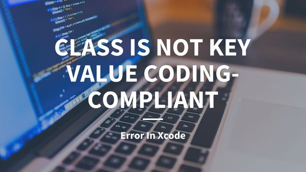 "Fixing ""This Class is not Key Value Coding-Compliant for the Key"" Error In Xcode"